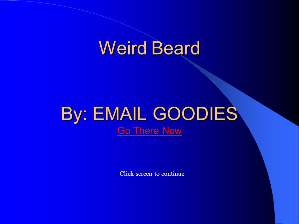 Weird Beard By: EMAIL GOODIES Go There Now Weird Beard By: EMAIL GOODIES Go There Now Click screen to continue Go There Now Go There Now