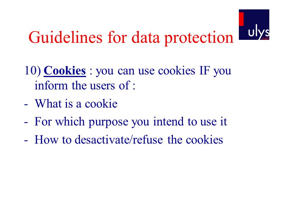 Guidelines for data protection 10) Cookies : you can use cookies IF you inform the users of : -What is a cookie -For which purpose you intend to use it -How to desactivate/refuse the cookies