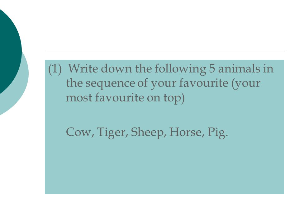 (1) Write down the following 5 animals in the sequence of your favourite (your most favourite on top) Cow, Tiger, Sheep, Horse, Pig.