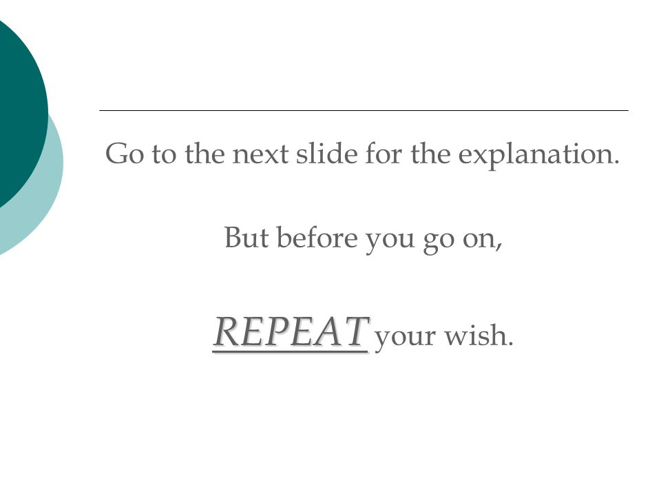 Go to the next slide for the explanation. But before you go on, REPEAT REPEAT your wish.