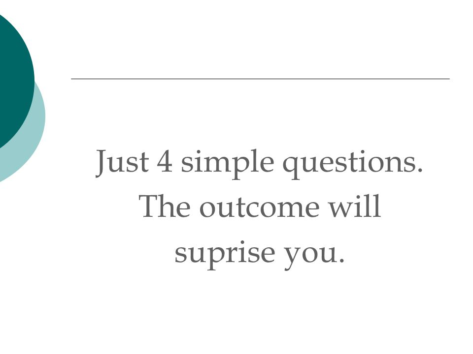 Just 4 simple questions. The outcome will suprise you.