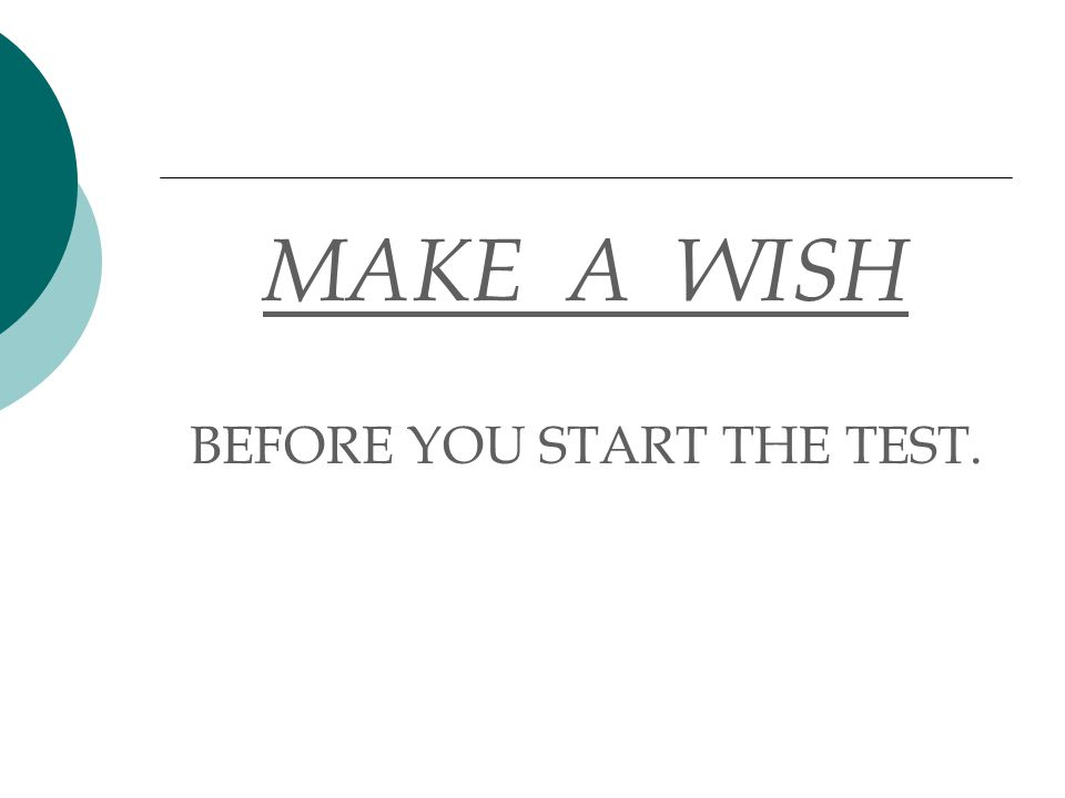 MAKE A WISH BEFORE YOU START THE TEST.