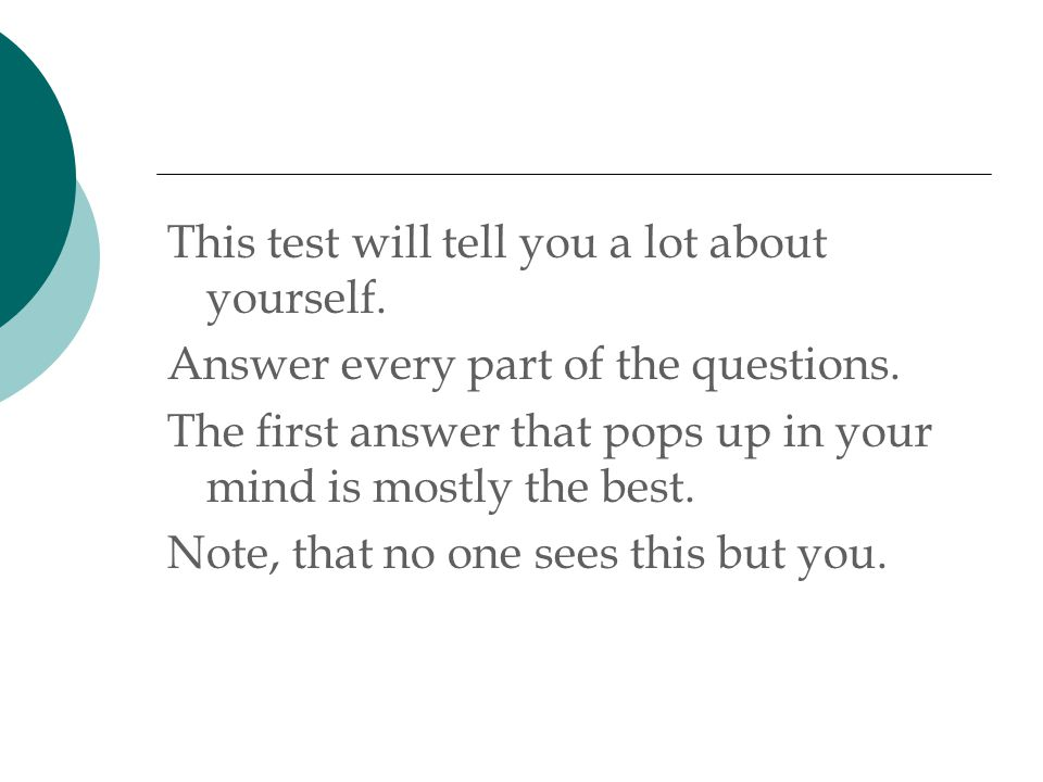 This test will tell you a lot about yourself. Answer every part of the questions.