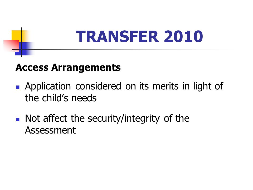 TRANSFER 2010 Access Arrangements Application considered on its merits in light of the child's needs Not affect the security/integrity of the Assessme