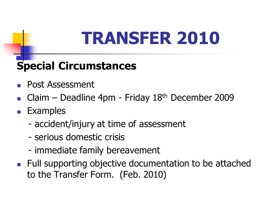 TRANSFER 2010 Special Circumstances Post Assessment Claim – Deadline 4pm - Friday 18 th December 2009 Examples - accident/injury at time of assessment - serious domestic crisis - immediate family bereavement Full supporting objective documentation to be attached to the Transfer Form.