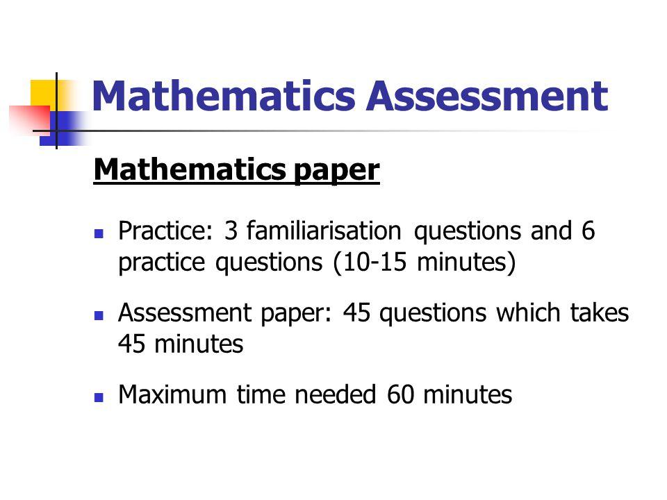 Mathematics Assessment Mathematics paper Practice: 3 familiarisation questions and 6 practice questions (10-15 minutes) Assessment paper: 45 questions which takes 45 minutes Maximum time needed 60 minutes