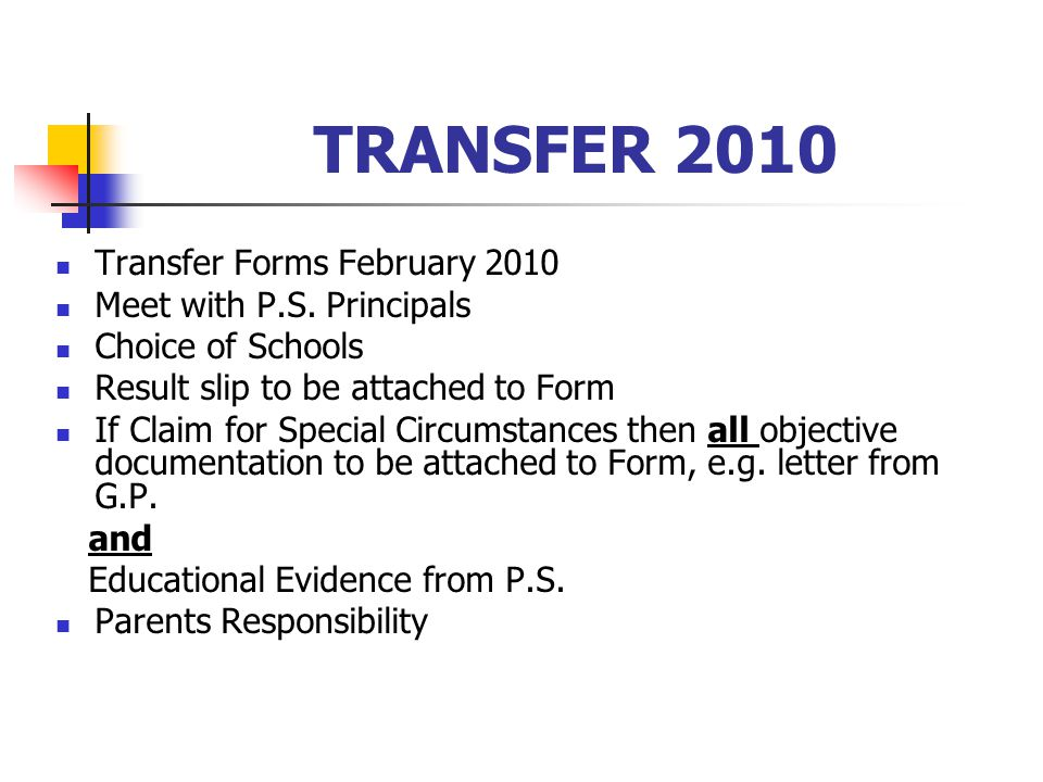 TRANSFER 2010 Transfer Forms February 2010 Meet with P.S. Principals Choice of Schools Result slip to be attached to Form If Claim for Special Circums