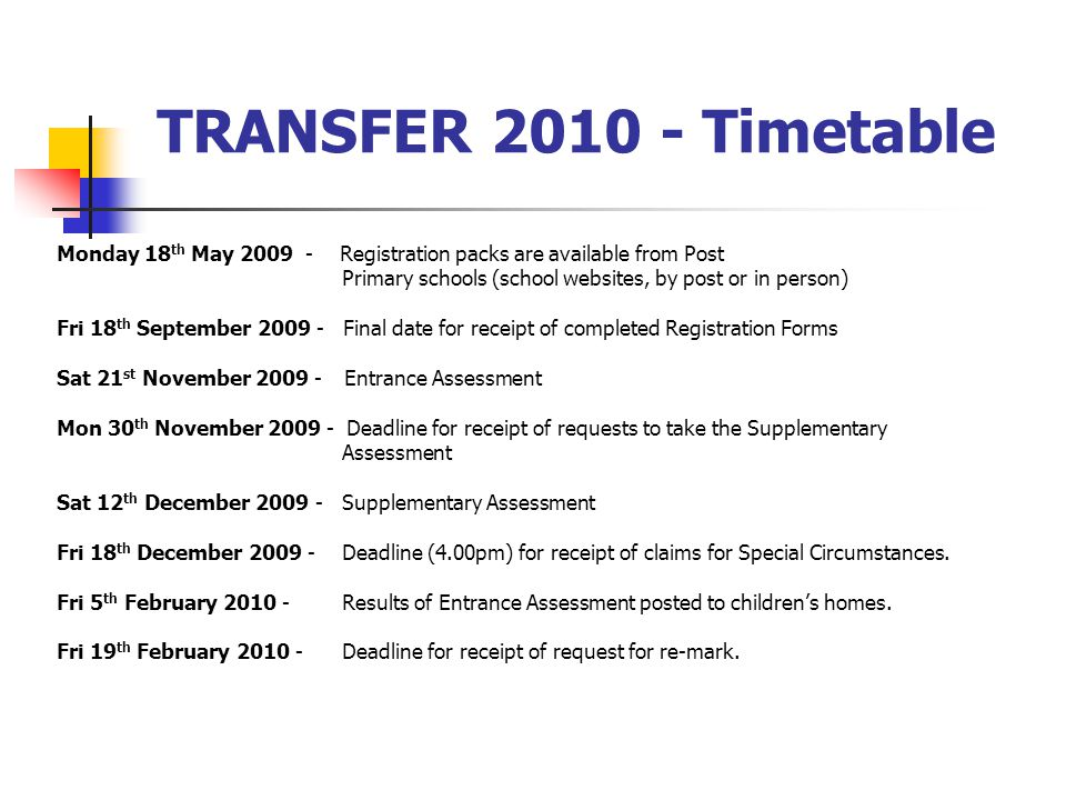 TRANSFER 2010 - Timetable Monday 18 th May 2009 - Registration packs are available from Post Primary schools (school websites, by post or in person) Fri 18 th September 2009 - Final date for receipt of completed Registration Forms Sat 21 st November 2009 - Entrance Assessment Mon 30 th November 2009 - Deadline for receipt of requests to take the Supplementary Assessment Sat 12 th December 2009 - Supplementary Assessment Fri 18 th December 2009 - Deadline (4.00pm) for receipt of claims for Special Circumstances.