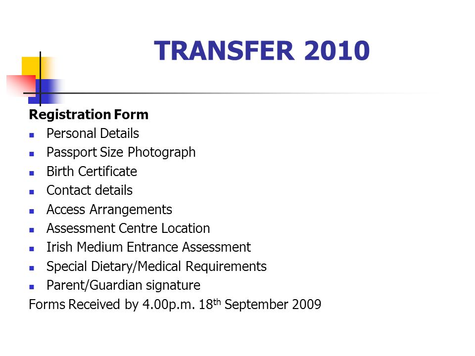 TRANSFER 2010 Registration Form Personal Details Passport Size Photograph Birth Certificate Contact details Access Arrangements Assessment Centre Location Irish Medium Entrance Assessment Special Dietary/Medical Requirements Parent/Guardian signature Forms Received by 4.00p.m.