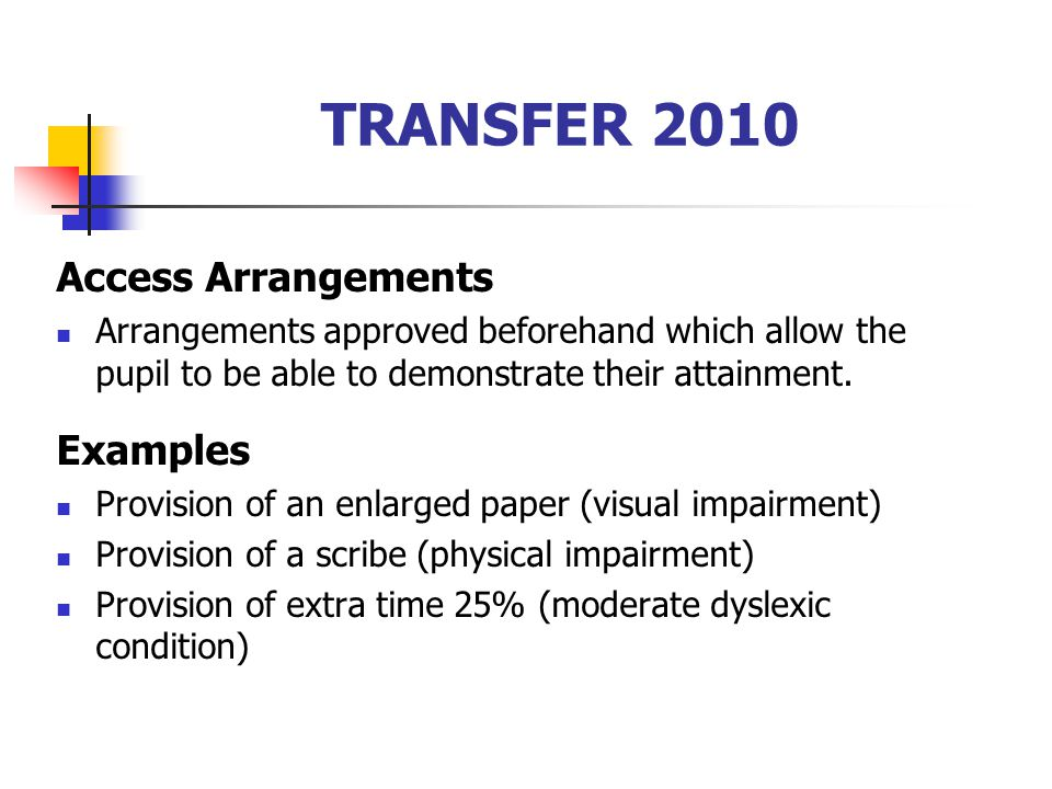 TRANSFER 2010 Access Arrangements Arrangements approved beforehand which allow the pupil to be able to demonstrate their attainment. Examples Provisio