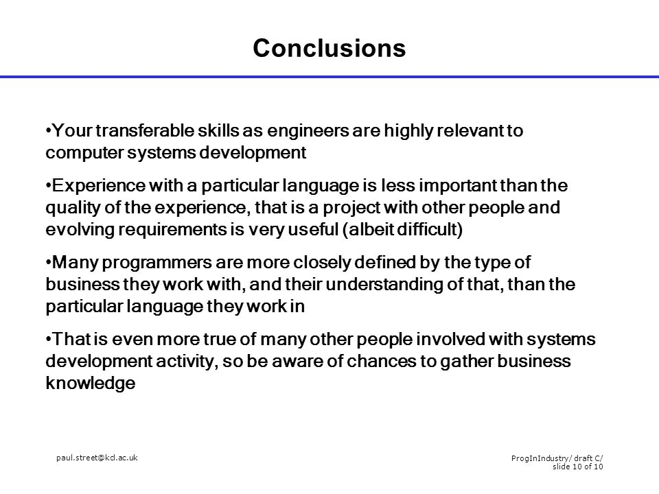 paul.street@kcl.ac.uk ProgInIndustry/ draft C/ slide 10 of 10 Conclusions Your transferable skills as engineers are highly relevant to computer systems development Experience with a particular language is less important than the quality of the experience, that is a project with other people and evolving requirements is very useful (albeit difficult) Many programmers are more closely defined by the type of business they work with, and their understanding of that, than the particular language they work in That is even more true of many other people involved with systems development activity, so be aware of chances to gather business knowledge