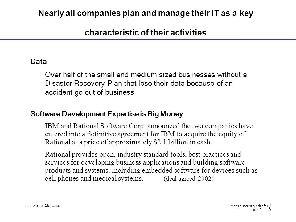 paul.street@kcl.ac.uk ProgInIndustry/ draft C/ slide 2 of 10 Nearly all companies plan and manage their IT as a key characteristic of their activities Data Over half of the small and medium sized businesses without a Disaster Recovery Plan that lose their data because of an accident go out of business Software Development Expertise is Big Money IBM and Rational Software Corp.