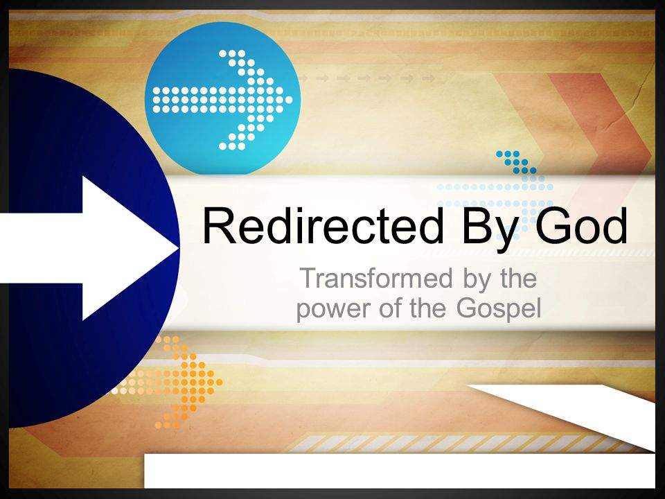 Redirected By God Transformed by the power of the Gospel