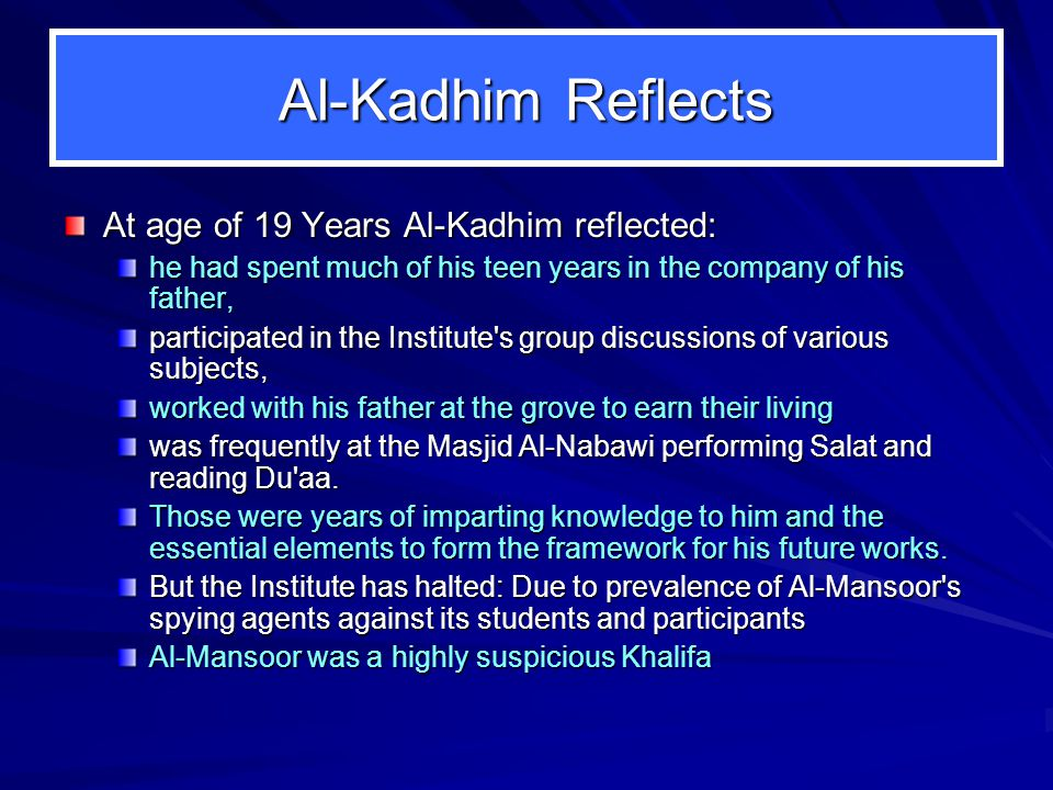 Al-Kadhim Reflects At age of 19 Years Al-Kadhim reflected: he had spent much of his teen years in the company of his father, participated in the Institute s group discussions of various subjects, worked with his father at the grove to earn their living was frequently at the Masjid Al ‑ Nabawi performing Salat and reading Du aa.
