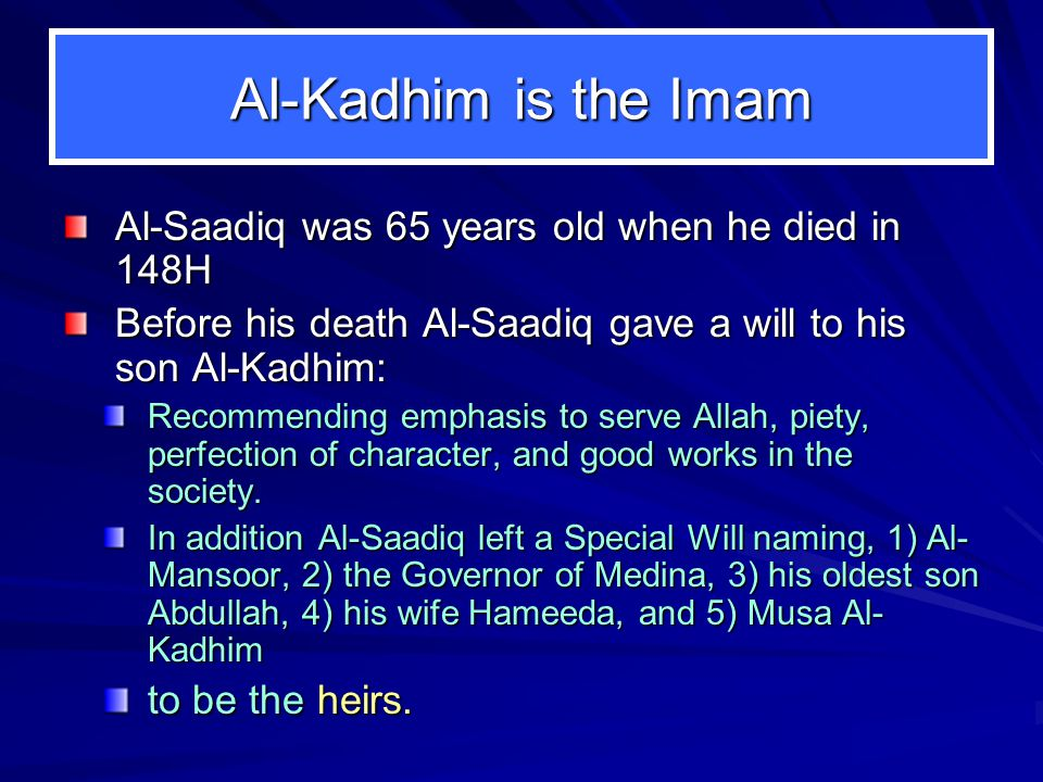 Al-Kadhim is the Imam Al-Saadiq was 65 years old when he died in 148H Before his death Al-Saadiq gave a will to his son Al-Kadhim: Recommending emphasis to serve Allah, piety, perfection of character, and good works in the society.