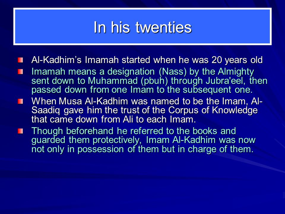 In his twenties Al-Kadhim's Imamah started when he was 20 years old Imamah means a designation (Nass) by the Almighty sent down to Muhammad (pbuh) through Jubra eel, then passed down from one Imam to the subsequent one.