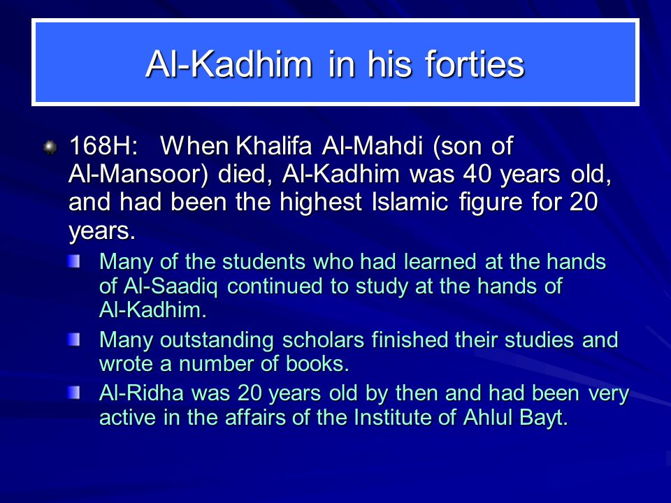 Al-Kadhim in his forties 168H: When Khalifa Al ‑ Mahdi (son of Al ‑ Mansoor) died, Al ‑ Kadhim was 40 years old, and had been the highest Islamic figure for 20 years.