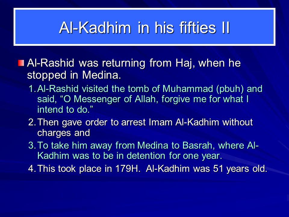 "Al-Kadhim in his fifties II Al-Rashid was returning from Haj, when he stopped in Medina. 1.Al-Rashid visited the tomb of Muhammad (pbuh) and said, ""O"