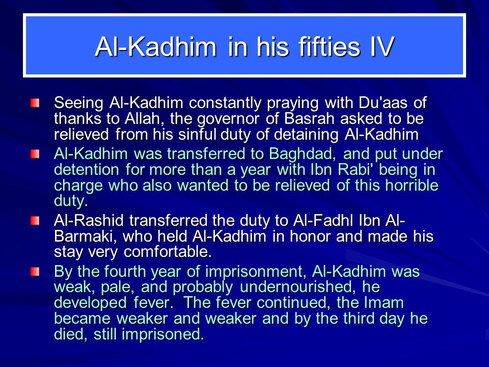 Al-Kadhim in his fifties IV Seeing Al-Kadhim constantly praying with Du aas of thanks to Allah, the governor of Basrah asked to be relieved from his sinful duty of detaining Al-Kadhim Al-Kadhim was transferred to Baghdad, and put under detention for more than a year with Ibn Rabi being in charge who also wanted to be relieved of this horrible duty.