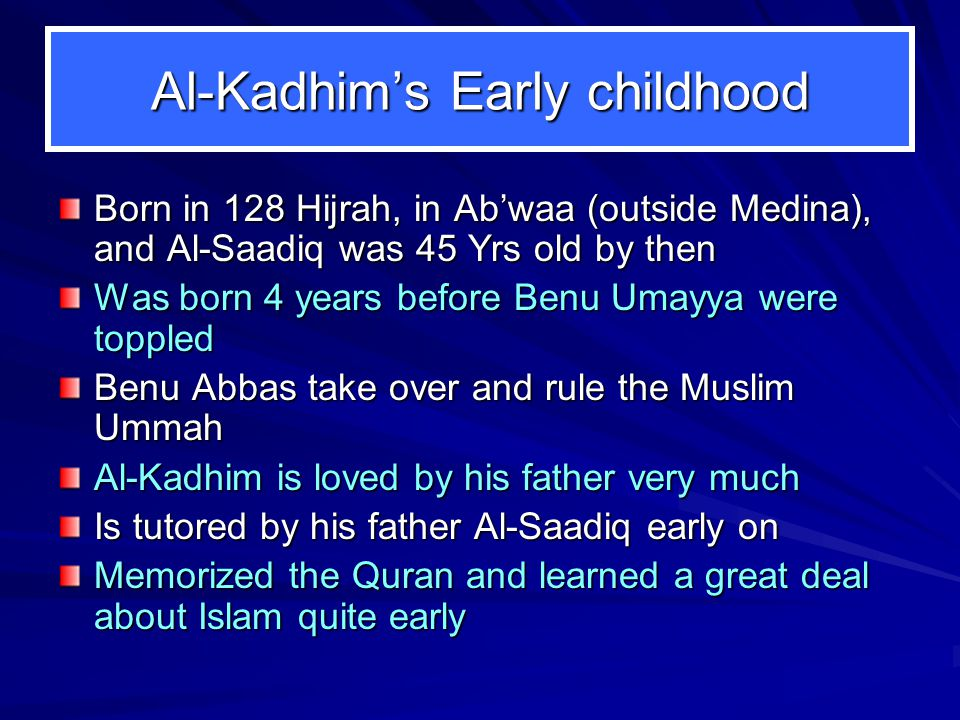 Al-Kadhim's Early childhood Born in 128 Hijrah, in Ab'waa (outside Medina), and Al-Saadiq was 45 Yrs old by then Was born 4 years before Benu Umayya were toppled Benu Abbas take over and rule the Muslim Ummah Al-Kadhim is loved by his father very much Is tutored by his father Al-Saadiq early on Memorized the Quran and learned a great deal about Islam quite early