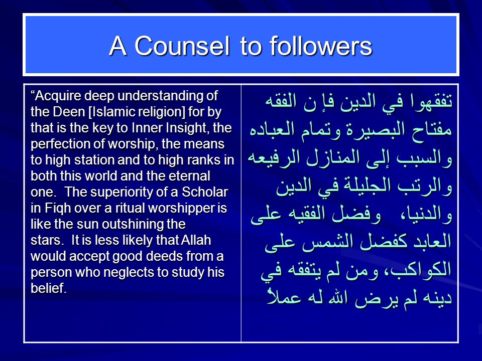 A Counsel to followers Acquire deep understanding of the Deen [Islamic religion] for by that is the key to Inner Insight, the perfection of worship, the means to high station and to high ranks in both this world and the eternal one.