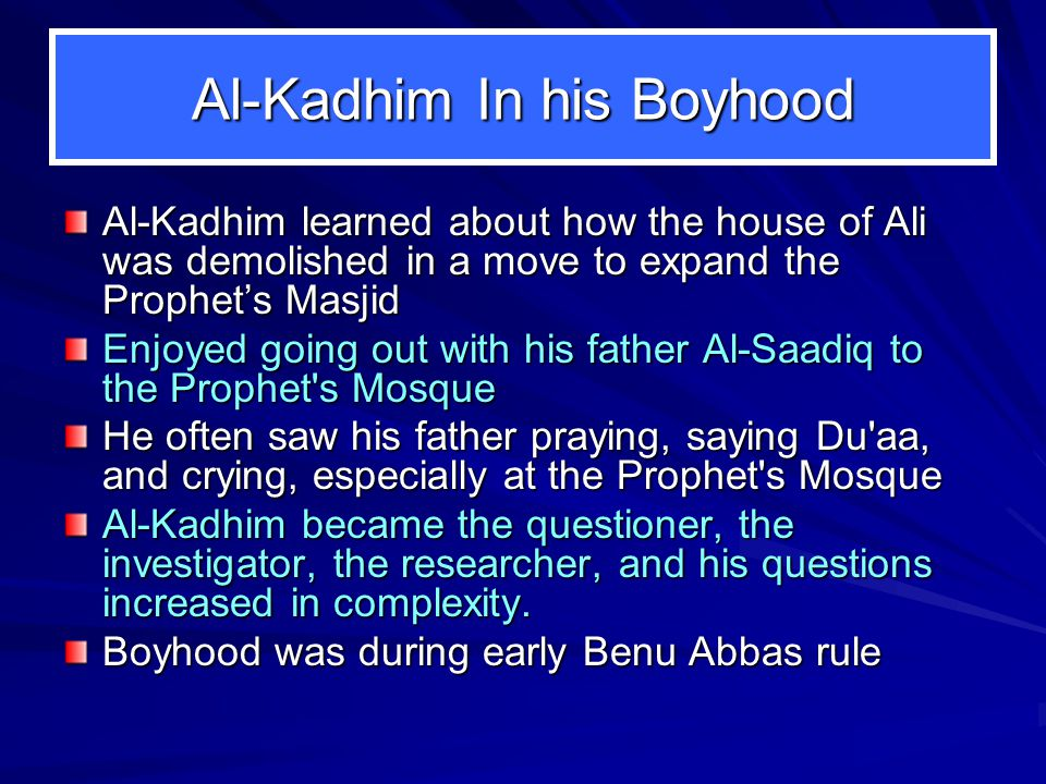 Al-Kadhim In his Boyhood Al-Kadhim learned about how the house of Ali was demolished in a move to expand the Prophet's Masjid Enjoyed going out with his father Al ‑ Saadiq to the Prophet s Mosque He often saw his father praying, saying Du aa, and crying, especially at the Prophet s Mosque Al-Kadhim became the questioner, the investigator, the researcher, and his questions increased in complexity.