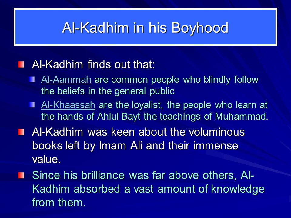 Al-Kadhim in his Boyhood Al-Kadhim finds out that: Al-Aammah are common people who blindly follow the beliefs in the general public Al-Khaassah are the loyalist, the people who learn at the hands of Ahlul Bayt the teachings of Muhammad.