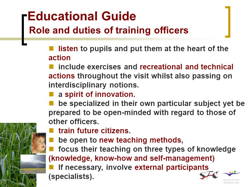 Educational Guide Role and duties of training officers listen to pupils and put them at the heart of the action include exercises and recreational and technical actions throughout the visit whilst also passing on interdisciplinary notions.