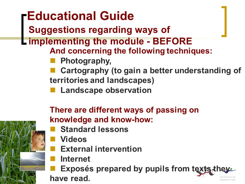 Educational Guide Suggestions regarding ways of implementing the module - BEFORE And concerning the following techniques: Photography, Cartography (to gain a better understanding of territories and landscapes) Landscape observation There are different ways of passing on knowledge and know-how: Standard lessons Videos External intervention Internet Exposés prepared by pupils from texts they have read.