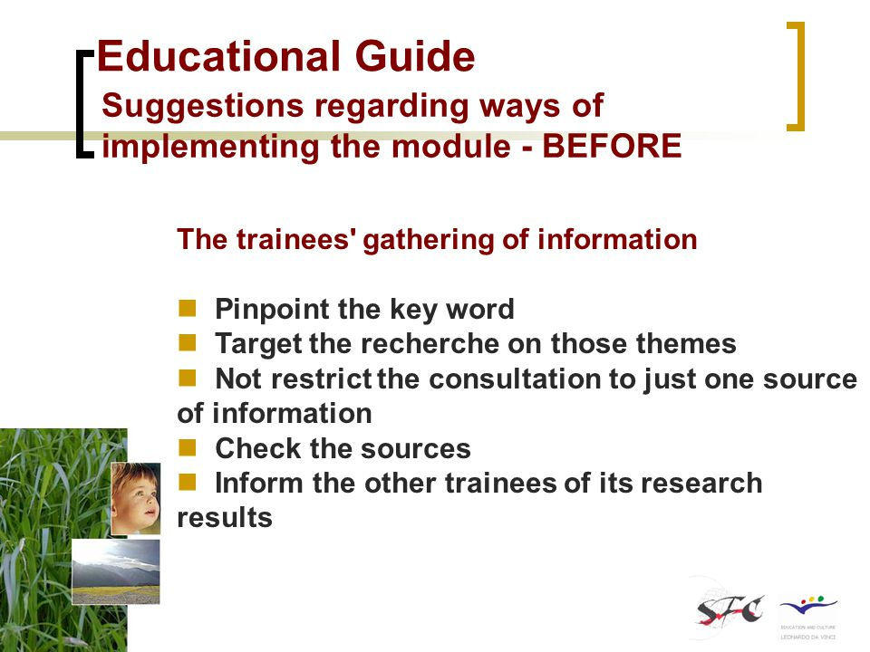 Educational Guide Suggestions regarding ways of implementing the module - BEFORE The trainees gathering of information Pinpoint the key word Target the recherche on those themes Not restrict the consultation to just one source of information Check the sources Inform the other trainees of its research results
