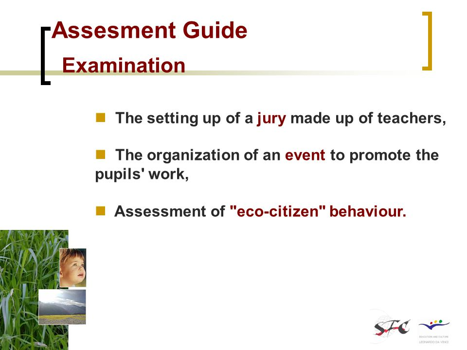 Assesment Guide Examination The setting up of a jury made up of teachers, The organization of an event to promote the pupils work, Assessment of eco-citizen behaviour.
