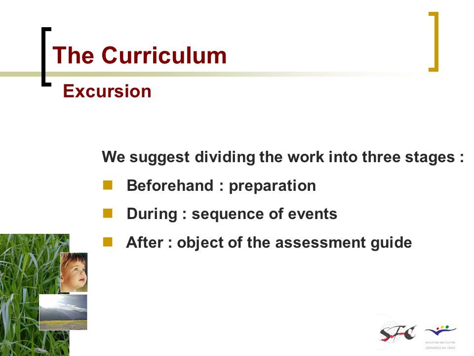 The Curriculum Excursion We suggest dividing the work into three stages : Beforehand : preparation During : sequence of events After : object of the assessment guide