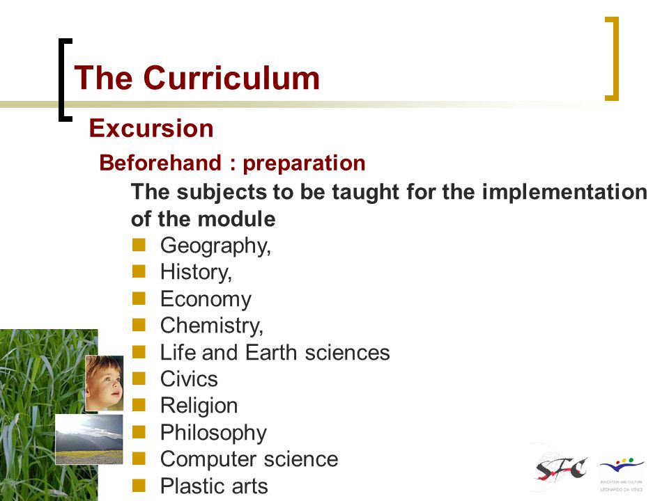 The Curriculum Excursion Beforehand : preparation Educational objectives and themes to be tackled per subject and time slot Numbering of subjects SubjectNumber of hours Educational objectives Themes to be tackled 1Geography2Landscape observation 2Cartography 2Urban geography 3Sustainable development 2History3Town history 3Sustainable development 3Photography techniques 4 4Computer science5The creation of blogs, an Internet site 3Photography work 2The use of Internet for research work 5Life and Earth science 3Sustainable development, ecology