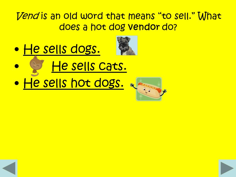Vend is an old word that means to sell. What does a hot dog vendor do.