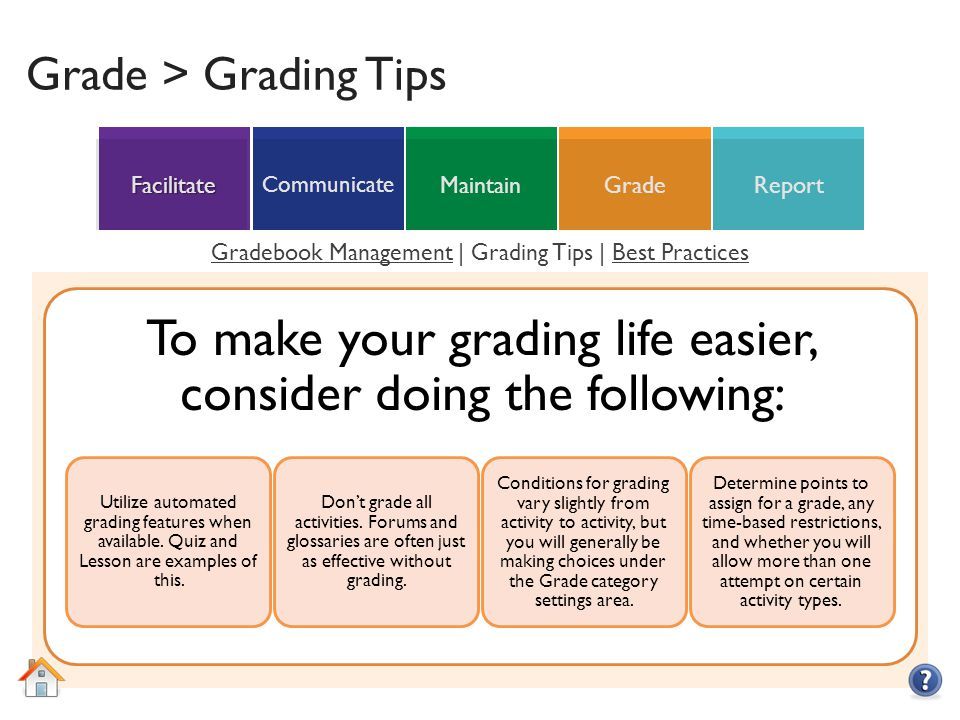 ReportGradeMaintain Communicate Facilitate Grade > Grading Tips To make your grading life easier, consider doing the following: Utilize automated grading features when available.