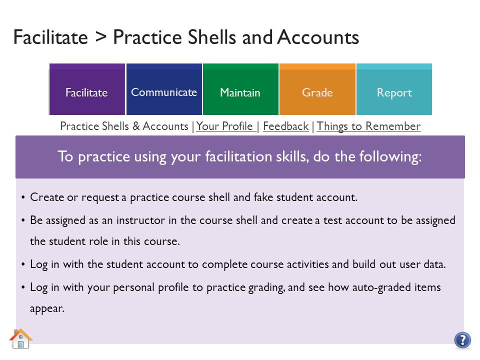 ReportGradeMaintain Communicate Facilitate Facilitate > Practice Shells and Accounts To practice using your facilitation skills, do the following: Create or request a practice course shell and fake student account.