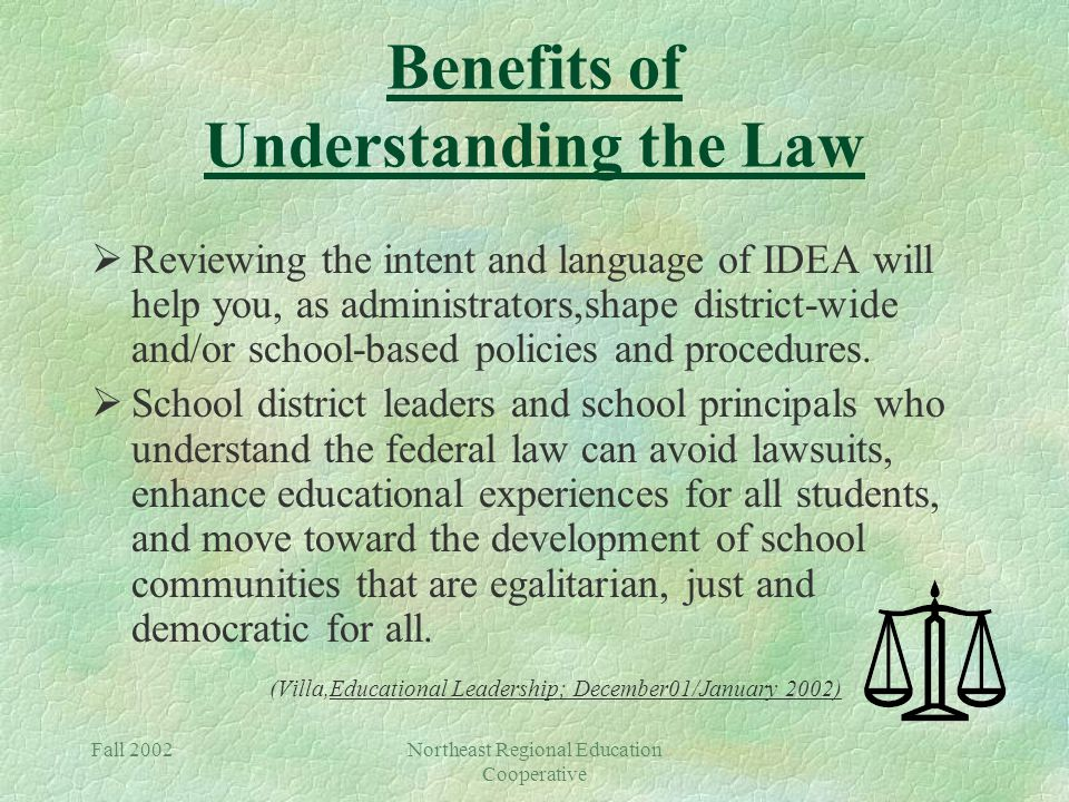 Fall 2002Northeast Regional Education Cooperative Benefits of Understanding the Law  Reviewing the intent and language of IDEA will help you, as administrators,shape district-wide and/or school-based policies and procedures.