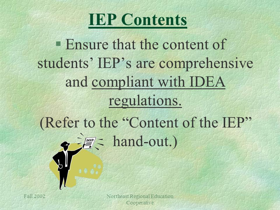 Fall 2002Northeast Regional Education Cooperative IEP Contents §Ensure that the content of students' IEP's are comprehensive and compliant with IDEA regulations.