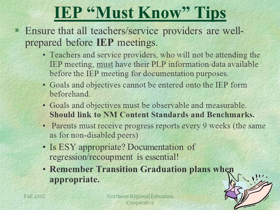 Fall 2002Northeast Regional Education Cooperative IEP Must Know Tips §Ensure that all teachers/service providers are well- prepared before IEP meetings.
