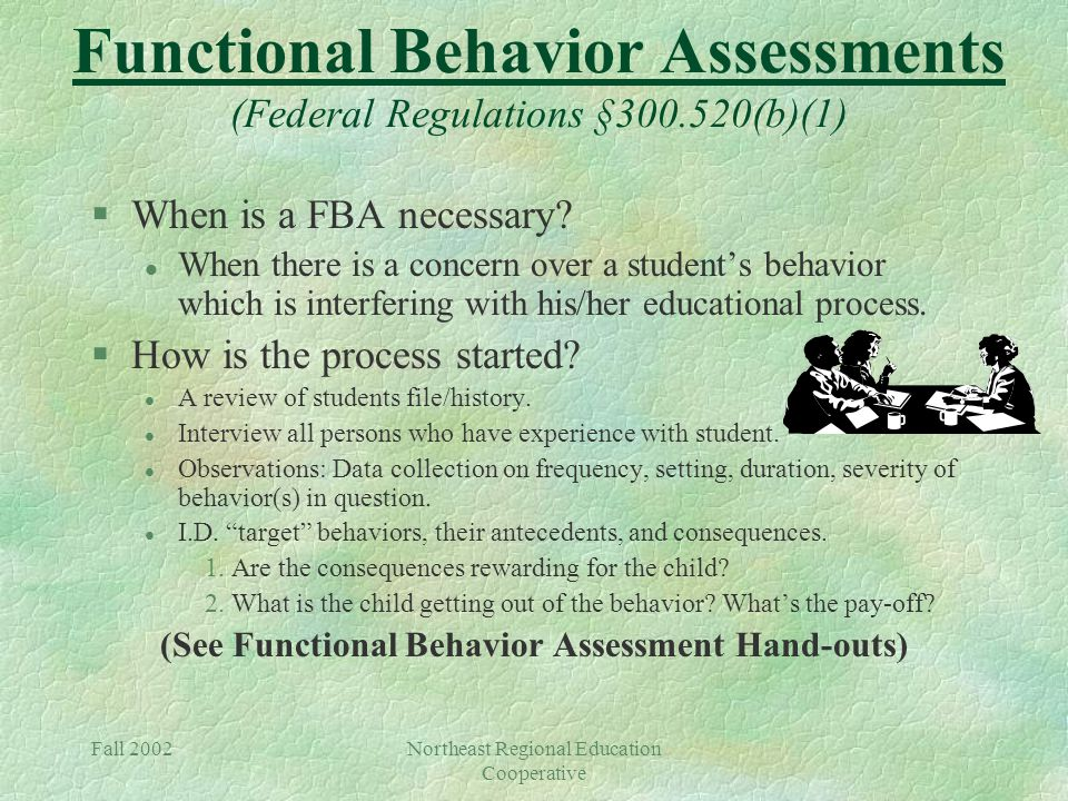 Fall 2002Northeast Regional Education Cooperative Functional Behavior Assessments (Federal Regulations §300.520(b)(1) §When is a FBA necessary.