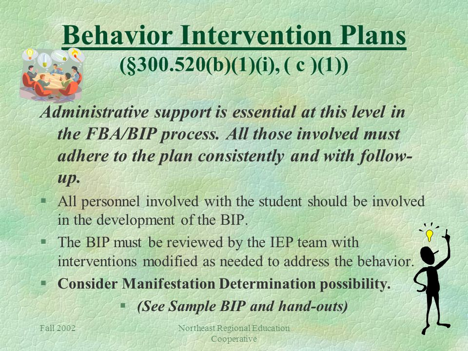 Fall 2002Northeast Regional Education Cooperative Behavior Intervention Plans (§300.520(b)(1)(i), ( c )(1)) Administrative support is essential at this level in the FBA/BIP process.