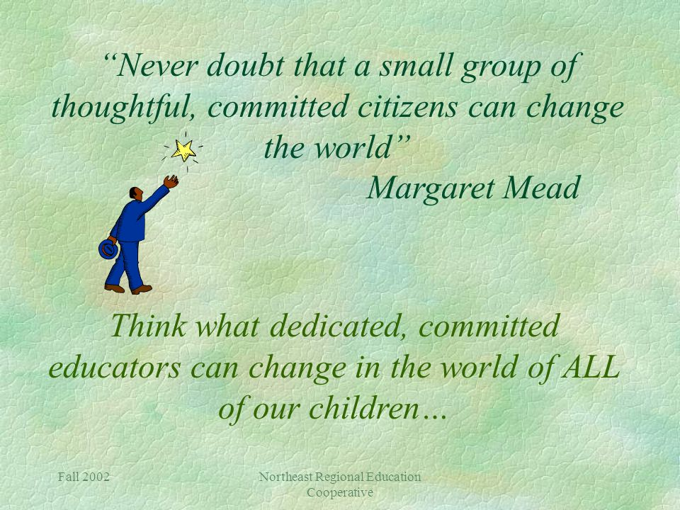 Fall 2002Northeast Regional Education Cooperative Never doubt that a small group of thoughtful, committed citizens can change the world Margaret Mead Think what dedicated, committed educators can change in the world of ALL of our children…