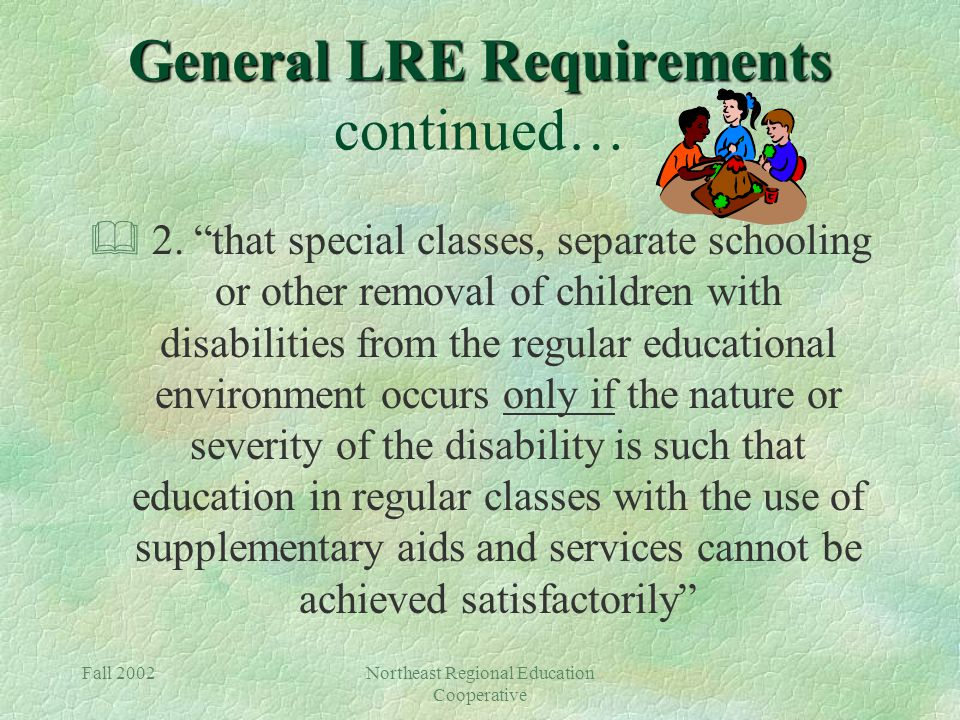 Fall 2002Northeast Regional Education Cooperative General LRE Requirements General LRE Requirements continued… & 2.