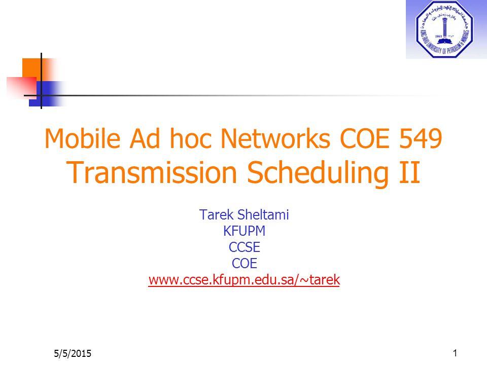 5/5/20151 Mobile Ad hoc Networks COE 549 Transmission Scheduling II Tarek Sheltami KFUPM CCSE COE www.ccse.kfupm.edu.sa/~tarek