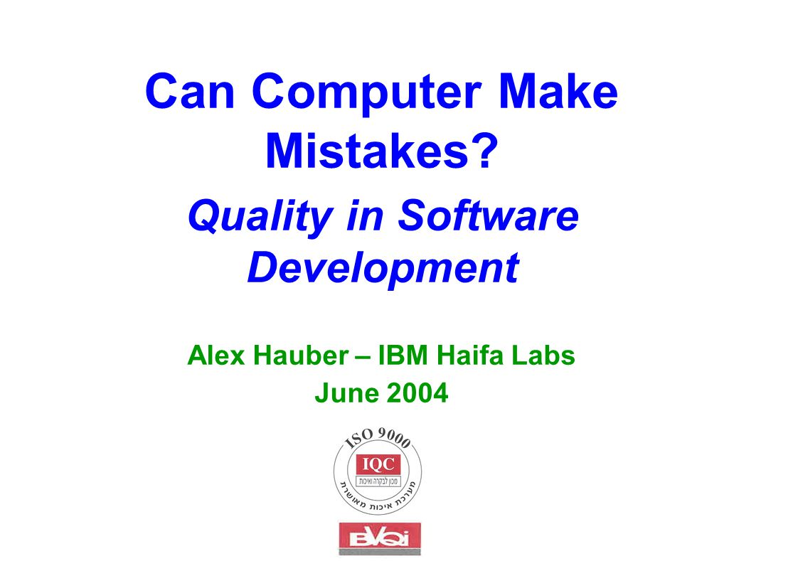 Can Computer Make Mistakes Quality in Software Development Alex Hauber – IBM Haifa Labs June 2004