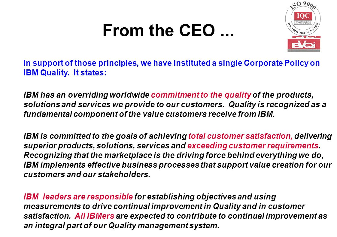 From the CEO... In support of those principles, we have instituted a single Corporate Policy on IBM Quality. It states: IBM has an overriding worldwid