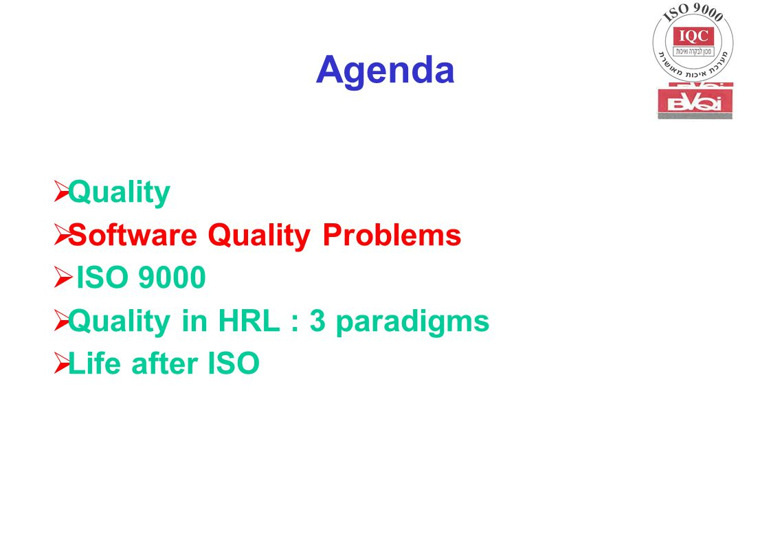 Agenda  Quality  Software Quality Problems  ISO 9000  Quality in HRL : 3 paradigms  Life after ISO