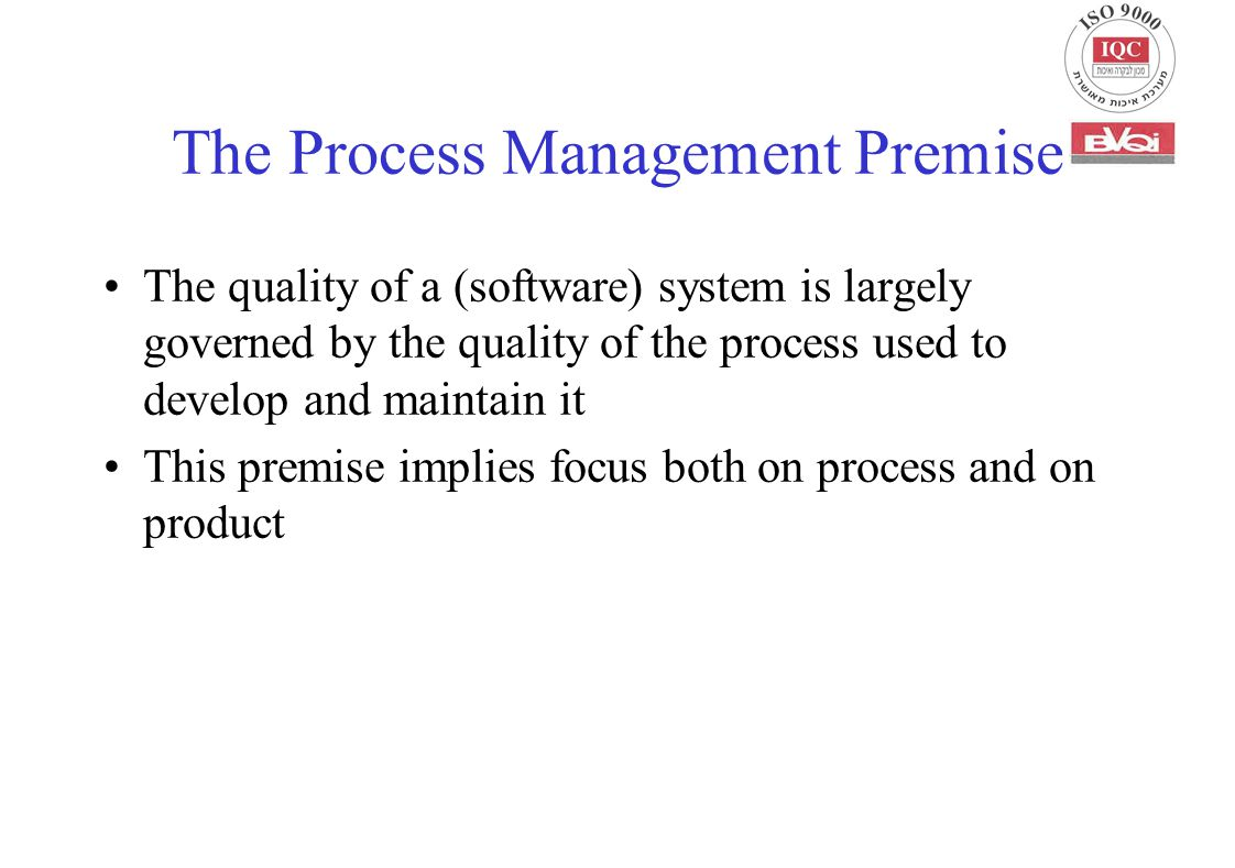 The Process Management Premise The quality of a (software) system is largely governed by the quality of the process used to develop and maintain it This premise implies focus both on process and on product