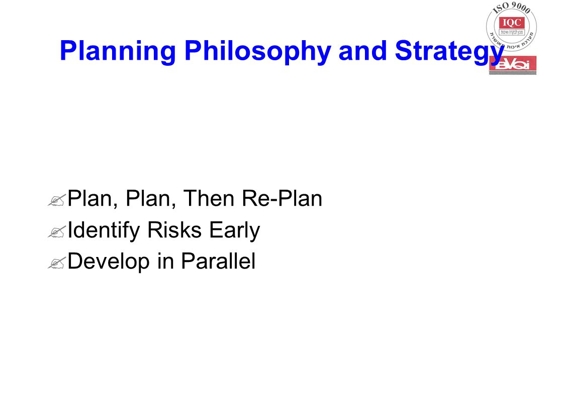  Plan, Plan, Then Re-Plan  Identify Risks Early  Develop in Parallel Planning Philosophy and Strategy
