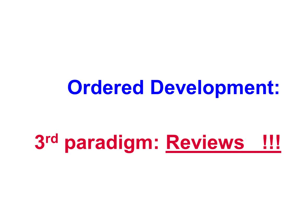Ordered Development: 3 rd paradigm: Reviews !!!